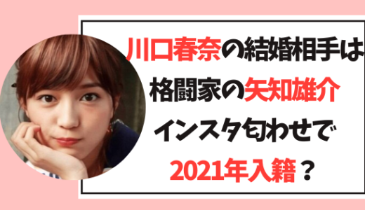 【最新】川口春奈の結婚相手は矢知雄介!インスタ匂わせで2021年入籍?